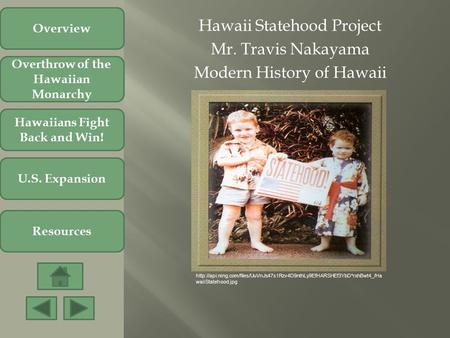 Hawaii Statehood Project Mr. Travis Nakayama Modern History of Hawaii Overthrow of the Hawaiian Monarchy Hawaiians Fight Back and Win! U.S. Expansion Resources.