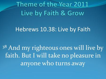 Hebrews 10.38: Live by Faith 38 And my righteous ones will live by faith. But I will take no pleasure in anyone who turns away.