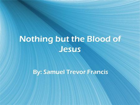 Nothing but the Blood of Jesus By: Samuel Trevor Francis.