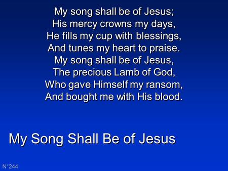 My Song Shall Be of Jesus N°244 My song shall be of Jesus; His mercy crowns my days, He fills my cup with blessings, And tunes my heart to praise. My song.