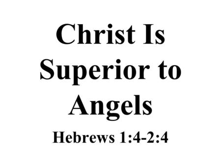 "Christ Is Superior to Angels Hebrews 1:4-2:4. Christ Is Superior ""Having become as much superior to angels as the name he has obtained it more excellent."