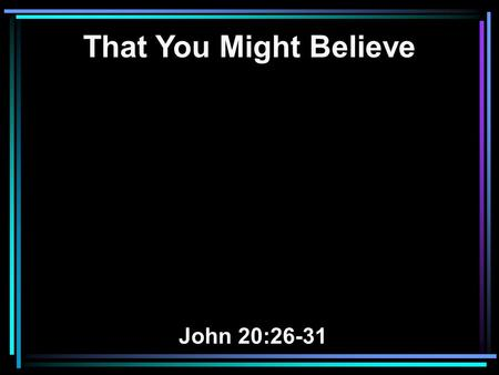 That You Might Believe John 20:26-31. 26 And after eight days His disciples were again inside, and Thomas with them. Jesus came, the doors being shut,