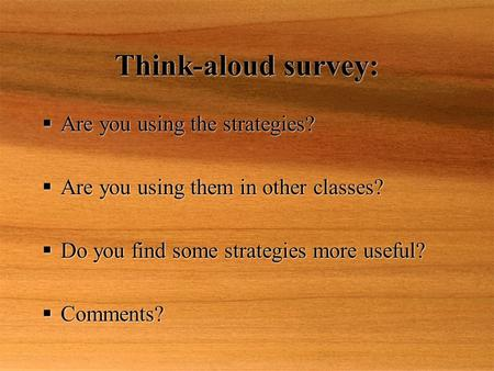 Think-aloud survey:  Are you using the strategies?  Are you using them in other classes?  Do you find some strategies more useful?  Comments?  Are.