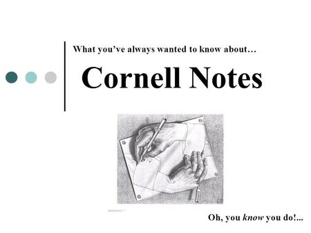 Cornell Notes What you've always wanted to know about… Oh, you know you do!...