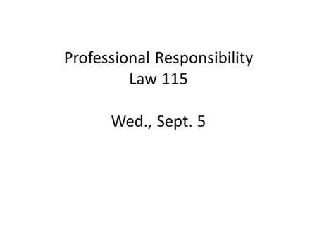 Professional Responsibility Law 115 Wed., Sept. 5.
