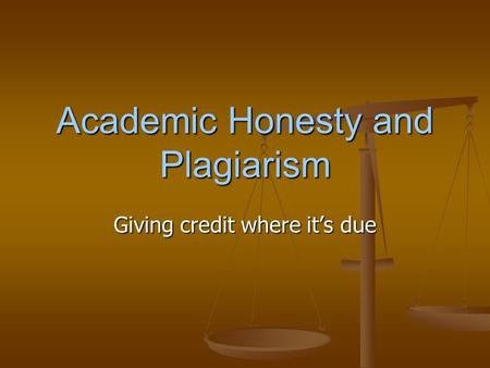 Academic Honesty and Plagiarism Giving credit where it's due.