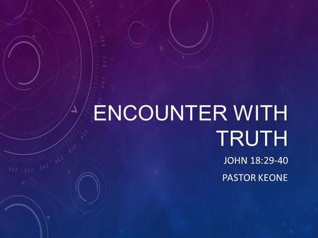 ENCOUNTER WITH TRUTH JOHN 18:29-40 PASTOR KEONE. John 18: 29-32 29 So Pilate came out to them and asked, What charges are you bringing against this man?