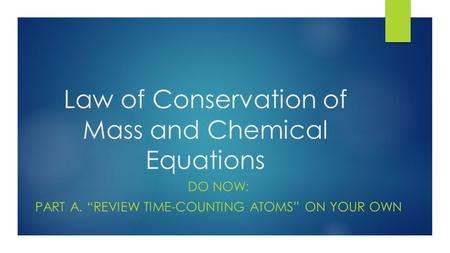 "Law of Conservation of Mass and Chemical Equations DO NOW: PART A. ""REVIEW TIME-COUNTING ATOMS"" ON YOUR OWN."