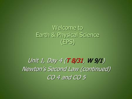 Welcome to Earth & Physical Science (EPS) Unit 1, Day 4 (T 8/31, W 9/1) Newton's Second Law (continued) CO 4 and CO 5.