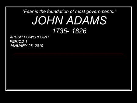 """Fear is the foundation of most governments."" JOHN ADAMS 1735- 1826 APUSH POWERPOINT PERIOD 1 JANUARY 28, 2010."