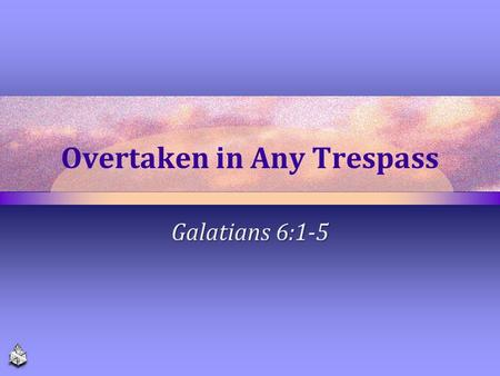 Overtaken in Any Trespass Galatians 6:1-5. We have a Common Fellowship of Edification, Service and Love The church of Christ is a family 1 Timothy 3:15.