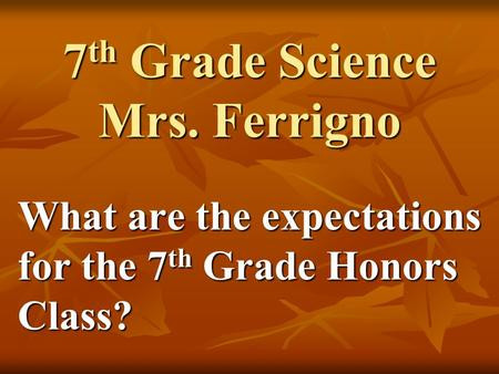 7 th Grade Science Mrs. Ferrigno What are the expectations for the 7 th Grade Honors Class?