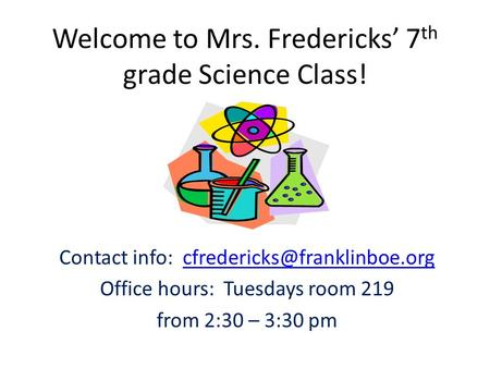 Welcome to Mrs. Fredericks' 7 th grade Science Class! Contact info: Office hours: Tuesdays room.