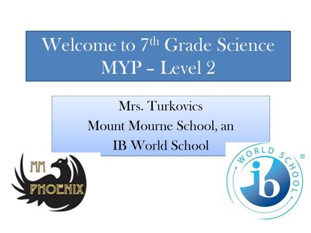 Welcome to 7 th Grade Science MYP – Level 2 Mrs. Turkovics Mount Mourne School, an IB World School Mrs. Turkovics Mount Mourne School, an IB World School.