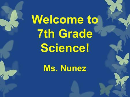 Welcome to 7th Grade Science! Ms. Nunez. Names: Please fold the piece of paper on your desk like a hot dog. Write the name that you like to be called.