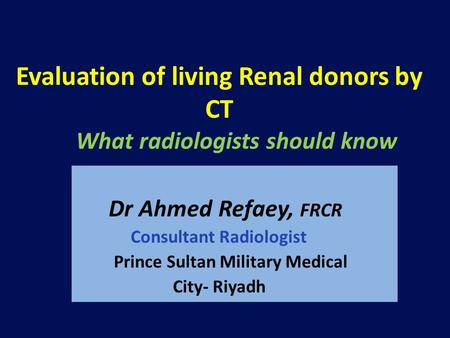 Evaluation of living Renal donors by CT What radiologists should know Dr Ahmed Refaey, FRCR Consultant Radiologist Prince Sultan Military Medical City-