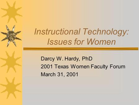 Instructional Technology: Issues for Women Darcy W. Hardy, PhD 2001 Texas Women Faculty Forum March 31, 2001.