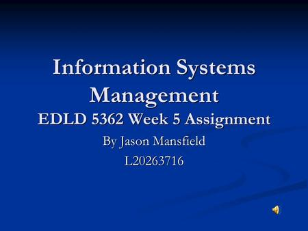 Information Systems Management EDLD 5362 Week 5 Assignment By Jason Mansfield L20263716.