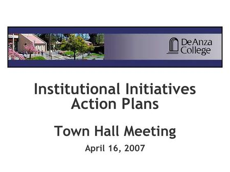 Institutional Initiatives Action Plans Town Hall Meeting April 16, 2007.