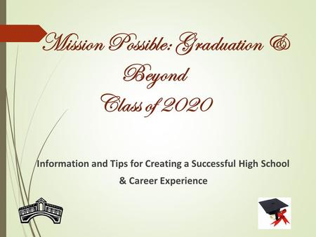 Mission Possible: Graduation & Beyond Class of 2020 Information and Tips for Creating a Successful High School & Career Experience.