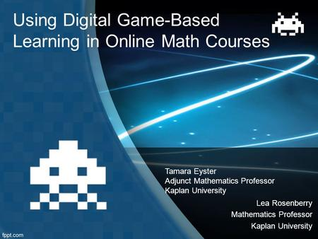 Using Digital Game-Based Learning in Online Math Courses Tamara Eyster Adjunct Mathematics Professor Kaplan University Lea Rosenberry Mathematics Professor.