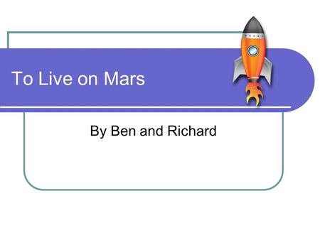 To Live on Mars By Ben and Richard. Welcome Hello and welcome to Lake Dry Richard is responsible for our environment. Ben is responsible for the location.