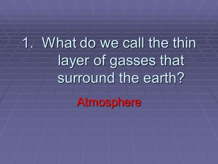 1. What do we call the thin layer of gasses that surround the earth? Atmosphere.