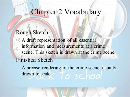 Chapter 2 Vocabulary  Rough Sketch  A draft representation of all essential information and measurements at a crime scene. This sketch is drawn at the.