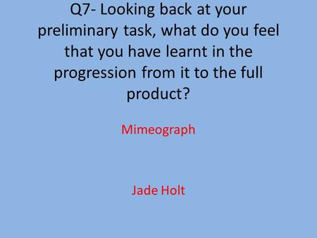 Q7- Looking back at your preliminary task, what do you feel that you have learnt in the progression from it to the full product? Mimeograph Jade Holt.