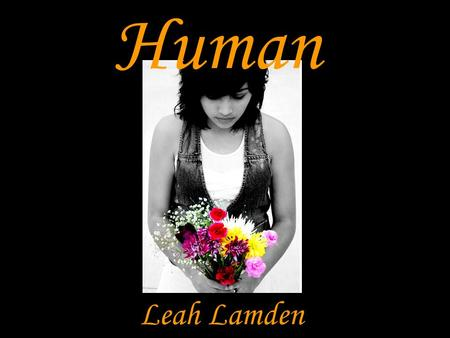 Human Leah Lamden. Artistic Statement Life is not reality. But reality is life. Representing the different realities of different people with the twist.