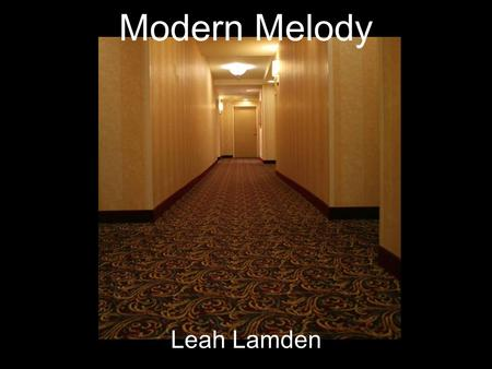 Modern Melody Leah Lamden. Artistic Statement Music is a life style. It takes you from the happening moment and it plays with your mind. But now it is.
