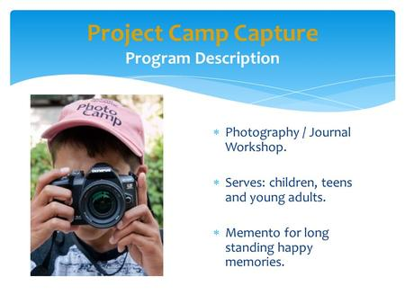 Project Camp Capture Program Description  Photography / Journal Workshop.  Serves: children, teens and young adults.  Memento for long standing happy.