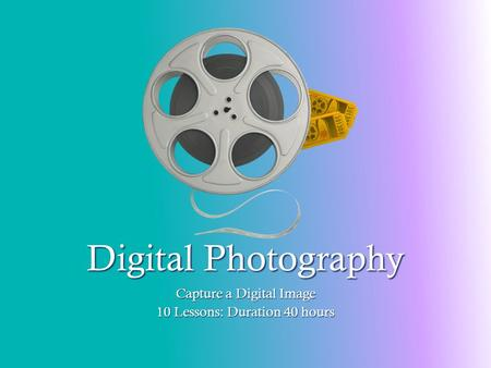 Digital Photography Capture a Digital Image 10 Lessons: Duration 40 hours.