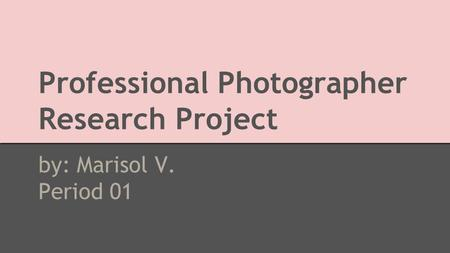 Professional Photographer Research Project by: Marisol V. Period 01.
