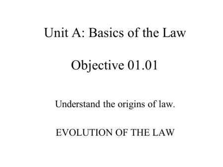 Unit A: Basics of the Law Objective 01.01 Understand the origins of law. EVOLUTION OF THE LAW.