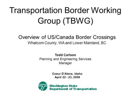 Overview of US/Canada Border Crossings Whatcom County, WA and Lower Mainland, BC Transportation Border Working Group (TBWG) Todd Carlson Planning and Engineering.