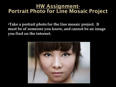 Take a portrait photo for the line mosaic project. It must be of someone you know, and cannot be an image you find on the internet.