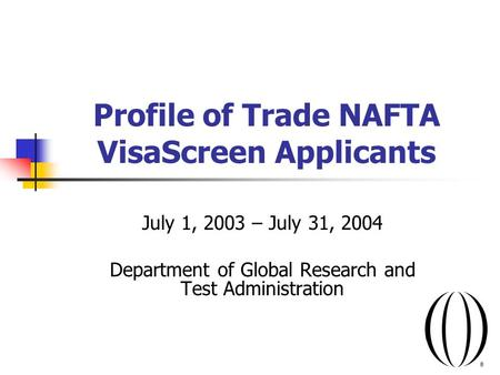 Profile of Trade NAFTA VisaScreen Applicants July 1, 2003 – July 31, 2004 Department of Global Research and Test Administration.