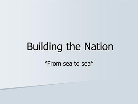 "Building the Nation ""From sea to sea"". A Nation from Sea to Sea The BNA Act (1867) united The Province of Canada, New Brunswick, and Nova Scotia into."