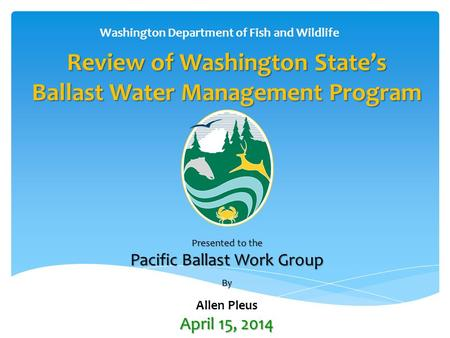 Review of Washington State's Ballast Water Management Program Presented to the Pacific Ballast Work Group By Allen Pleus April 15, 2014 Washington Department.