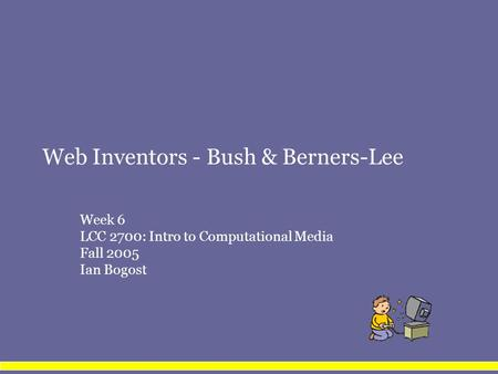 Web Inventors - Bush & Berners-Lee Week 6 LCC 2700: Intro to Computational Media Fall 2005 Ian Bogost.