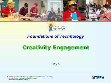 Creativity Engagement Foundations of Technology Creativity Engagement © 2011 International Technology and Engineering Educators Association, STEM  Center.