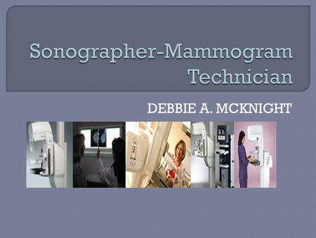 DEBBIE A. MCKNIGHT.  As critical members of the health care team, mammography technologists explain procedures, prepare patients for tests and treatments,