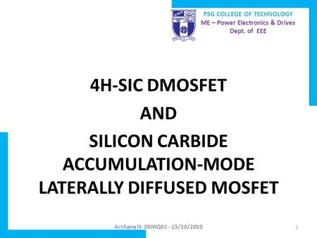 4H-SIC DMOSFET AND SILICON CARBIDE ACCUMULATION-MODE LATERALLY DIFFUSED MOSFET Archana N- 09MQ01 - 15/10/2010 PSG COLLEGE OF TECHNOLOGY ME – Power Electronics.