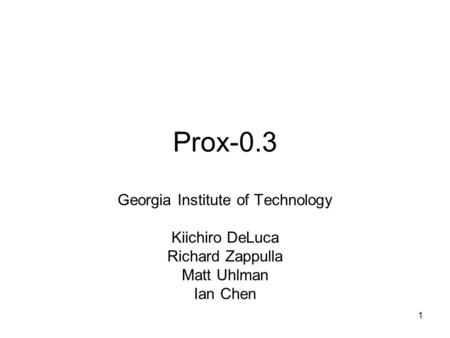Prox-0.3 Georgia Institute of Technology Kiichiro DeLuca Richard Zappulla Matt Uhlman Ian Chen 1.