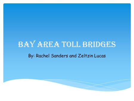 Bay Area Toll Bridges By: Rachel Sanders and Zeltzin Lucas.
