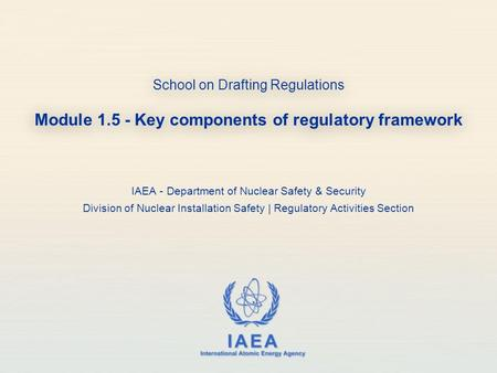 IAEA International Atomic Energy Agency School on Drafting Regulations Module 1.5 - Key components of regulatory framework IAEA - Department of Nuclear.