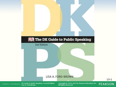 13-1 DK Guide to Public Speaking, Second Edition Lisa A. Ford-Brown Copyright © 2014, 2012 by Pearson Education, Inc. All Rights Reserved.