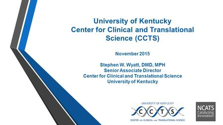 University of Kentucky Center for Clinical and Translational Science (CCTS) November 2015 Stephen W. Wyatt, DMD, MPH Senior Associate Director Center for.