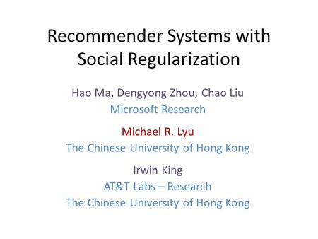 Recommender Systems with Social Regularization Hao Ma, Dengyong Zhou, Chao Liu Microsoft Research Michael R. Lyu The Chinese University of Hong Kong Irwin.